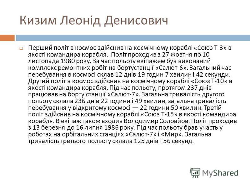 Кизим Леонід Денисович Перший політ в космос здійснив на космічному кораблі « Союз Т -3» в якості командира корабля. Політ проходив з 27 жовтня по 10 листопада 1980 року. За час польоту екіпажем був виконаний комплекс ремонтних робіт на бортустанції