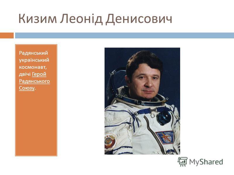 Кизим Леонід Денисович Радянський український космонавт, двічі Герой Радянського Союзу.