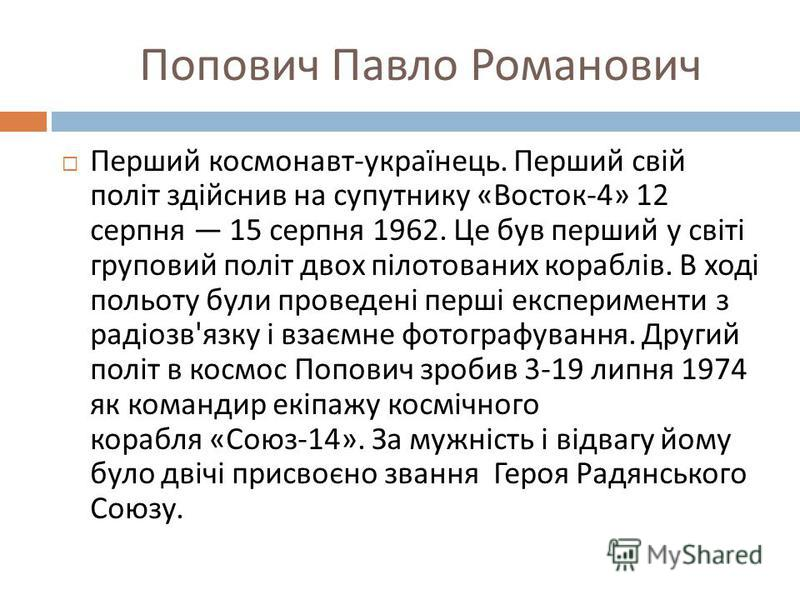 Попович Павло Романович Перший космонавт - українець. Перший свій політ здійснив на супутнику « Восток -4» 12 серпня 15 серпня 1962. Це був перший у світі груповий політ двох пілотованих кораблів. В ході польоту були проведені перші експерименти з ра