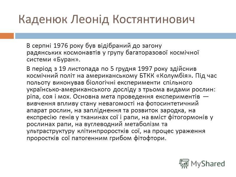 Каденюк Леонід Костянтинович В серпні 1976 року був відібраний до загону радянських космонавтів у групу багаторазової космічної системи « Буран ». В період з 19 листопада по 5 грудня 1997 року здійснив космічний політ на американському БТКК « Колумбі