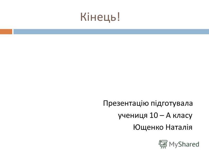 Кінець ! Презентацію підготувала учениця 10 – А класу Ющенко Наталія