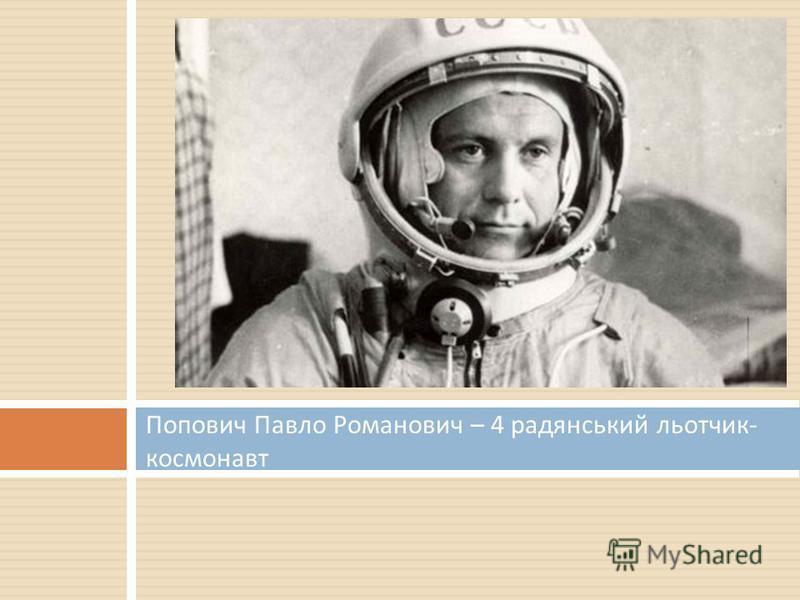 Попович Павло Романович – 4 радянський льотчик - космонавт