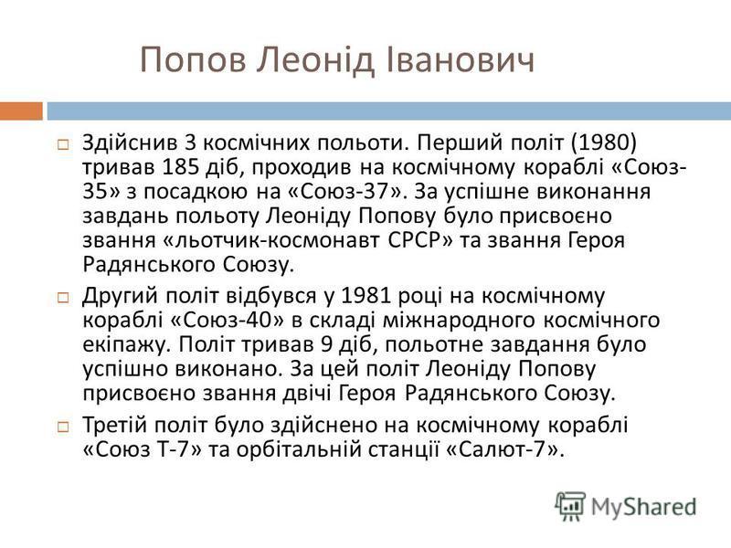 Попов Леонід Іванович Здійснив 3 космічних польоти. Перший політ (1980) тривав 185 діб, проходив на космічному кораблі « Союз - 35» з посадкою на « Союз -37». За успішне виконання завдань польоту Леоніду Попову було присвоєно звання « льотчик - космо