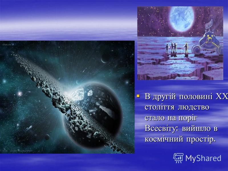 В другій половині ХХ століття людство стало на поріг Всесвіту : вийшло в космічний простір. В другій половині ХХ століття людство стало на поріг Всесвіту : вийшло в космічний простір.