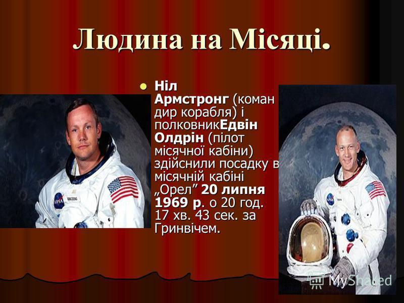 Людина на Місяці. Ніл Армстронг (коман дир корабля) і полковникЕдвін Олдрін (пілот місячної кабіни) здійснили посадку в місячній кабіні Орел 20 липня 1969 р. о 20 год. 17 хв. 43 сек. за Гринвічем. Ніл Армстронг (коман дир корабля) і полковникЕдвін Ол