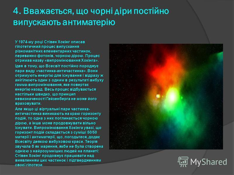 4. Вважається, що чорні діри постійно випускають антиматерію У 1974-му році Стівен Хокінг описав гіпотетичний процес випускання різноманітних елементарних частинок, переважно фотонів, чорною дірою. Процес отримав назву «випромінювання Хокінга». Ідея
