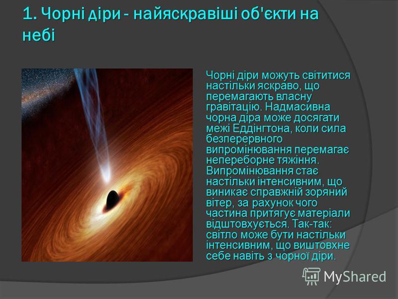 1. Чорні діри - найяскравіші об'єкти на небі Чорні діри можуть світитися настільки яскраво, що перемагають власну гравітацію. Надмасивна чорна діра може досягати межі Еддінгтона, коли сила безперервного випромінювання перемагає непереборне тяжіння. В