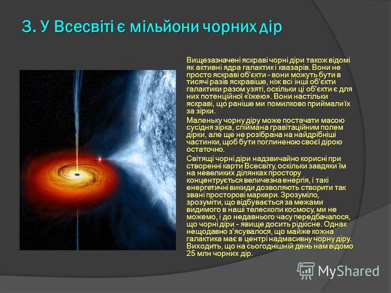 3. У Всесвіті є мільйони чорних дір Вищезазначені яскраві чорні діри також відомі як активні ядра галактик і квазарів. Вони не просто яскраві об'єкти - вони можуть бути в тисячі разів яскравіше, ніж всі інші об'єкти галактики разом узяті, оскільки ці