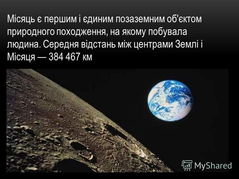 Місяць є першим і єдиним позаземним об'єктом природного походження, на якому побувала людина. Середня відстань між центрами Землі і Місяця 384 467 км