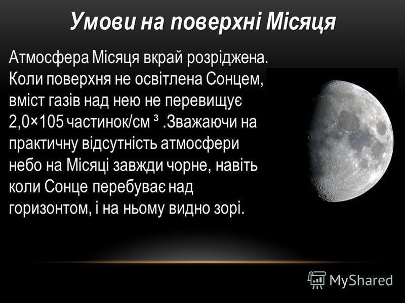 Атмосфера Місяця вкрай розріджена. Коли поверхня не освітлена Сонцем, вміст газів над нею не перевищує 2,0×105 частинок/см ³.Зважаючи на практичну відсутність атмосфери небо на Місяці завжди чорне, навіть коли Сонце перебуває над горизонтом, і на ньо