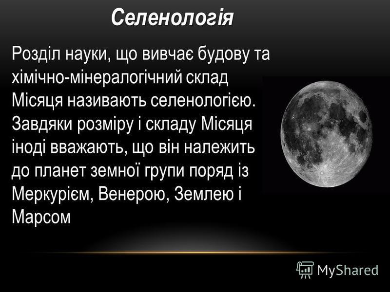 Розділ науки, що вивчає будову та хімічно-мінералогічний склад Місяця називають селенологією. Завдяки розміру і складу Місяця іноді вважають, що він належить до планет земної групи поряд із Меркурієм, Венерою, Землею і МарсомСеленологія