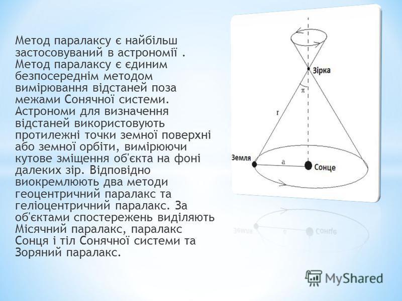 Метод паралаксу є найбільш застосовуваний в астрономії. Метод паралаксу є єдиним безпосереднім методом вимірювання відстаней поза межами Сонячної системи. Астрономи для визначення відстаней використовують протилежні точки земної поверхні або земної о