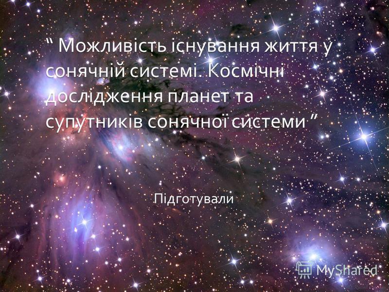 Можливість існування життя у сонячній системі. Космічні дослідження планет та супутників сонячної системи Можливість існування життя у сонячній системі. Космічні дослідження планет та супутників сонячної системи Підготували