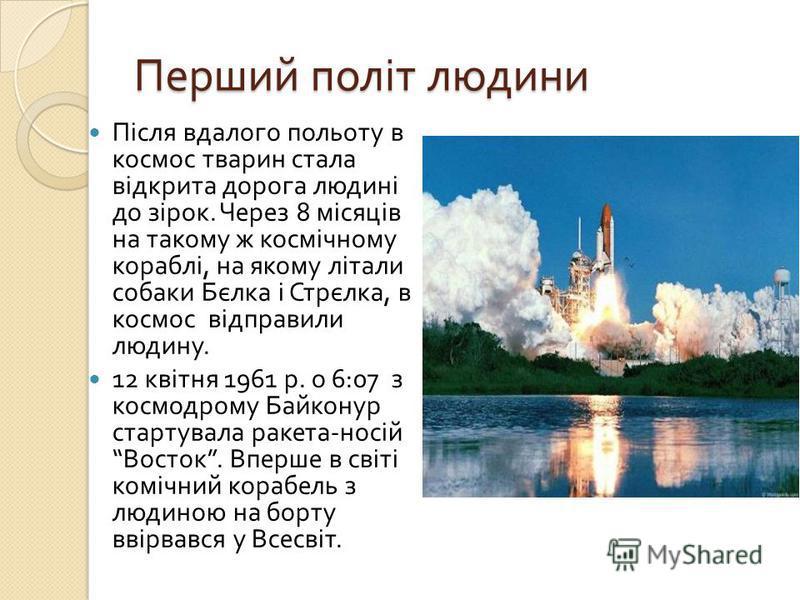 Перший політ людини Після вдалого польоту в космос тварин стала відкрита дорога людині до зірок. Через 8 місяців на такому ж космічному кораблі, на якому літали собаки Бєлка і Стрєлка, в космос відправили людину. 12 квітня 1961 р. о 6:07 з космодрому