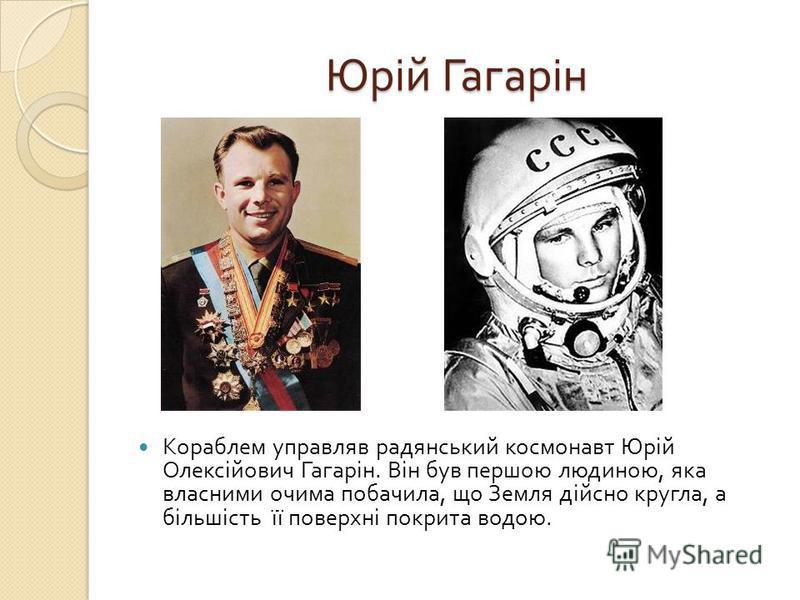 Юрій Гагарін Юрій Гагарін Кораблем управляв радянський космонавт Юрій Олексійович Гагарін. Він був першою людиною, яка власними очима побачила, що Земля дійсно кругла, а більшість її поверхні покрита водою.