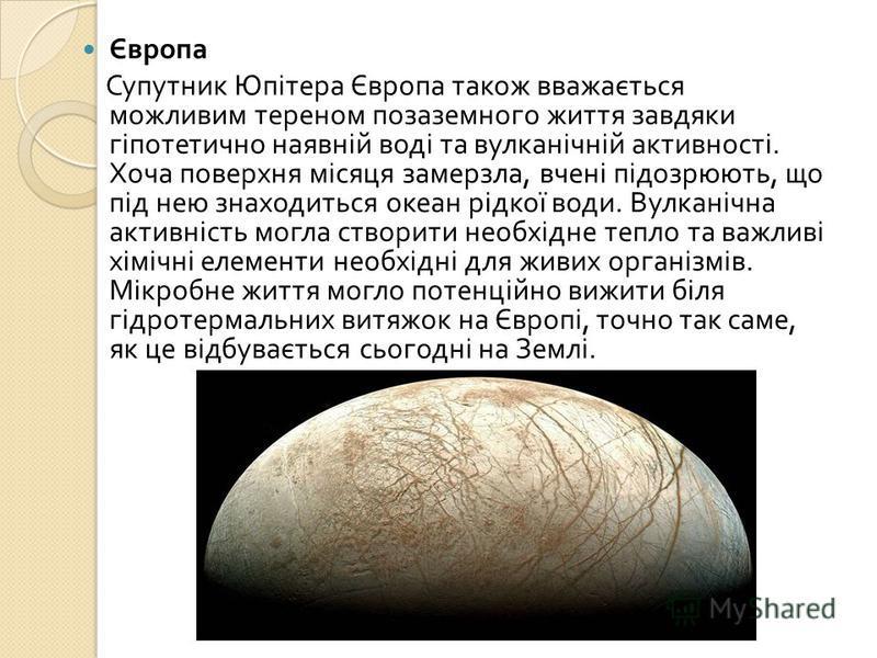 Європа Супутник Юпітера Європа також вважається можливим тереном позаземного життя завдяки гіпотетично наявній воді та вулканічній активності. Хоча поверхня місяця замерзла, вчені підозрюють, що під нею знаходиться океан рідкої води. Вулканічна актив