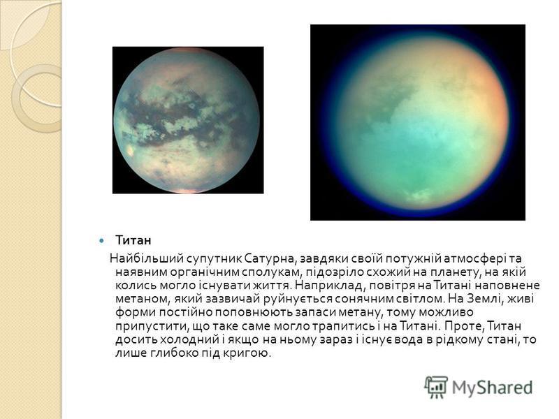 Титан Найбільший супутник Сатурна, завдяки своїй потужній атмосфері та наявним органічним сполукам, підозріло схожий на планету, на якій колись могло існувати життя. Наприклад, повітря на Титані наповнене метаном, який зазвичай руйнується сонячним св