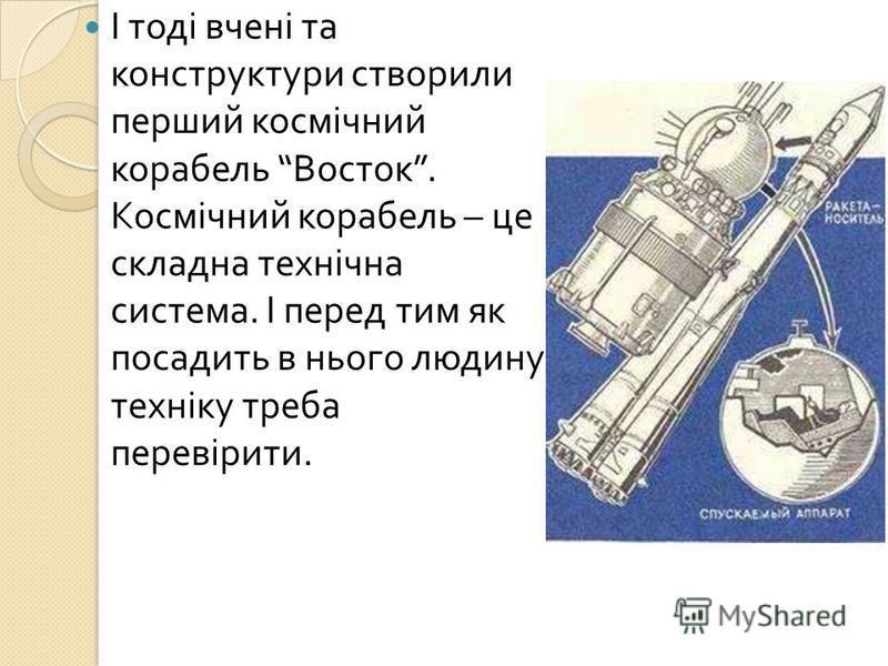 І тоді вчені та конструктури створили перший космічний корабель Восток. Космічний корабель – це складна технічна система. І перед тим як посадить в нього людину техніку треба перевірити.