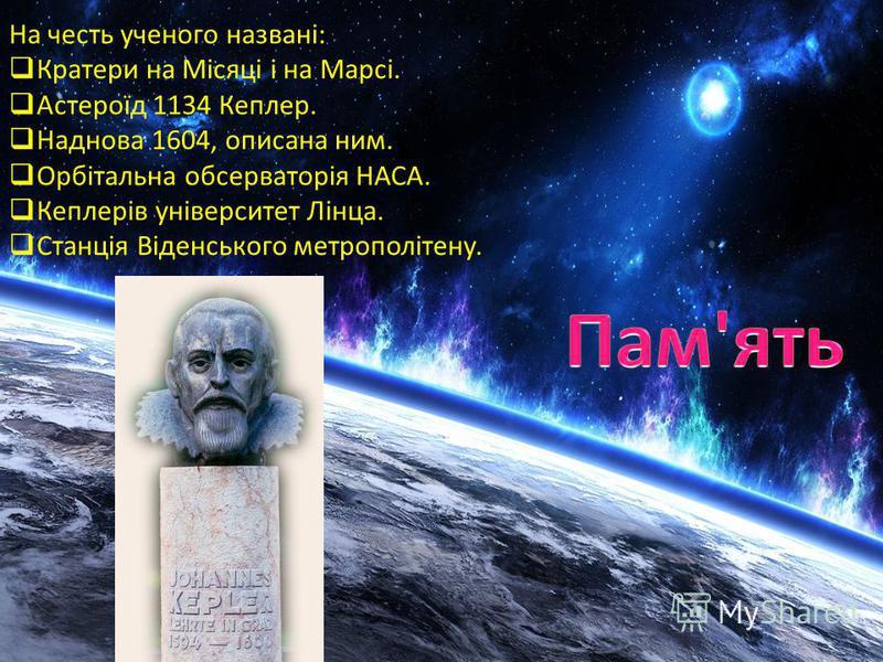 На честь ученого названі: Кратери на Місяці і на Марсі. Астероїд 1134 Кеплер. Наднова 1604, описана ним. Орбітальна обсерваторія НАСА. Кеплерів університет Лінца. Станція Віденського метрополітену.