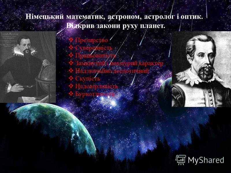 Німецький математик, астроном, астролог і оптик. Відкрив закони руху планет. Презирство Суверенність Працьовитість Замкнутий і похмурий характер Надзвичайно деспотичний Скупість Недовірливість Буркотливість