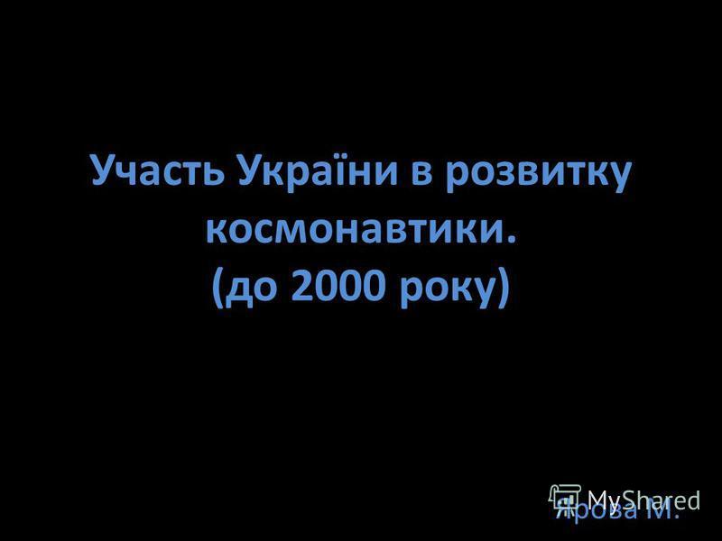 Участь України в розвитку космонавтики. (до 2000 року) Ярова М.