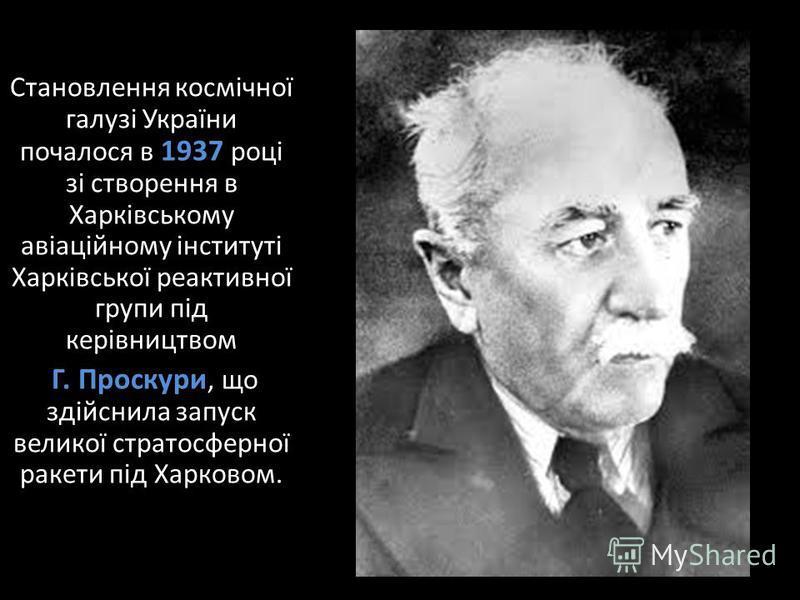 Становлення космічної галузі України почалося в 1937 році зі створення в Харківському авіаційному інституті Харківської реактивної групи під керівництвом Г. Проскури, що здійснила запуск великої стратосферної ракети під Харковом.