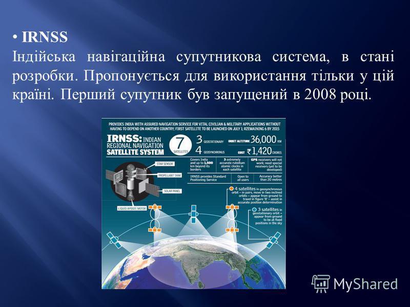 IRNSS Індійська навігаційна супутникова система, в стані розробки. Пропонується для використання тільки у цій країні. Перший супутник був запущений в 2008 році.