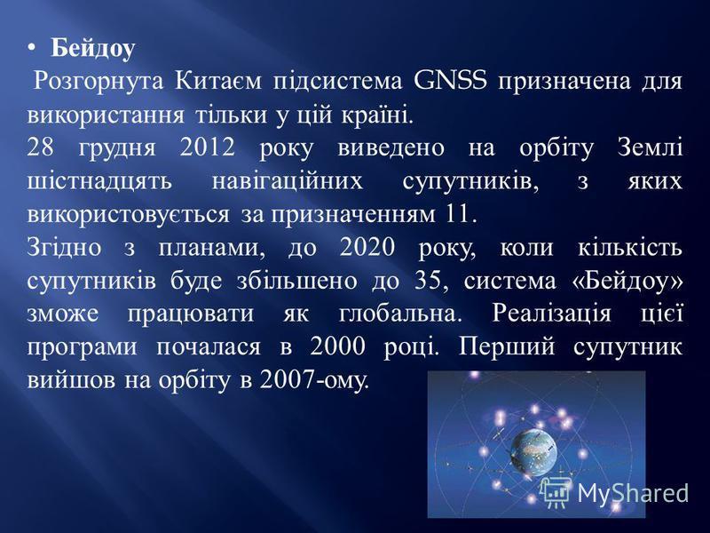 Бейдоу Розгорнута Китаєм підсистема GNSS призначена для використання тільки у цій країні. 28 грудня 2012 року виведено на орбіту Землі шістнадцять навігаційних супутників, з яких використовується за призначенням 11. Згідно з планами, до 2020 року, ко