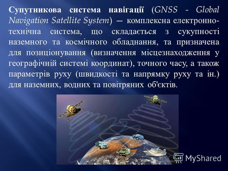 Супутникова система навігації ( GNSS - Global Navigation Satellite System ) комплексна електронно - технічна система, що складається з сукупності наземного та космічного обладнання, та призначена для позиціонування ( визначення місцезнаходження у гео