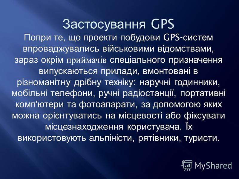 Застосування GPS Попри те, що проекти побудови GPS- систем впроваджувались військовими відомствами, зараз окрім приймачів спеціального призначення випускаються прилади, вмонтовані в різноманітну дрібну техніку : наручні годинники, мобільні телефони,