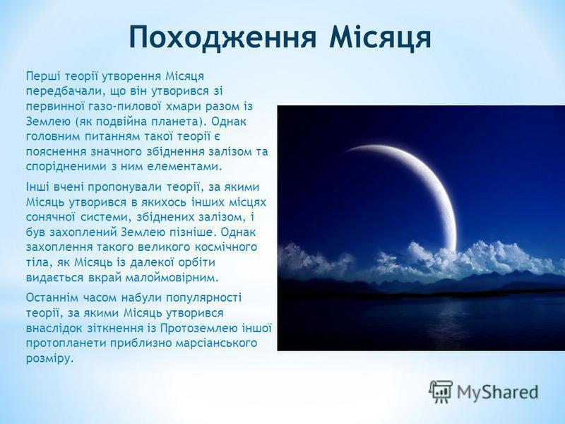 Походження Місяця Перші теорії утворення Місяця передбачали, що він утворився зі первинної газо-пилової хмари разом із Землею (як подвійна планета). Однак головним питанням такої теорії є пояснення значного збіднення залізом та спорідненими з ним еле