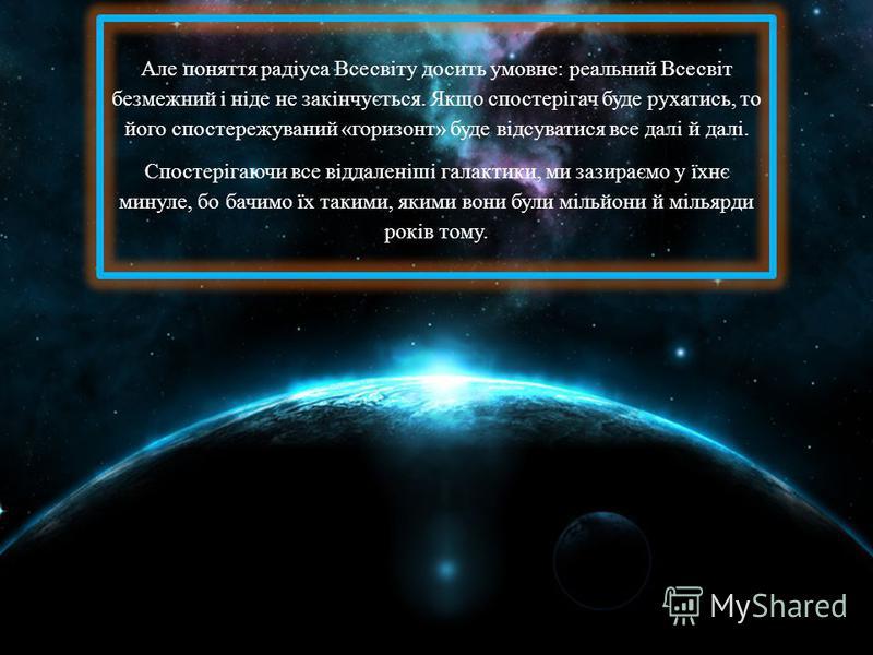 Але поняття радіуса Всесвіту досить умовне: реальний Всесвіт безмежний і ніде не закінчується. Якщо спостерігач буде рухатись, то його спостережуваний «горизонт» буде відсуватися все далі й далі. Спостерігаючи все віддаленіші галактики, ми зазираємо