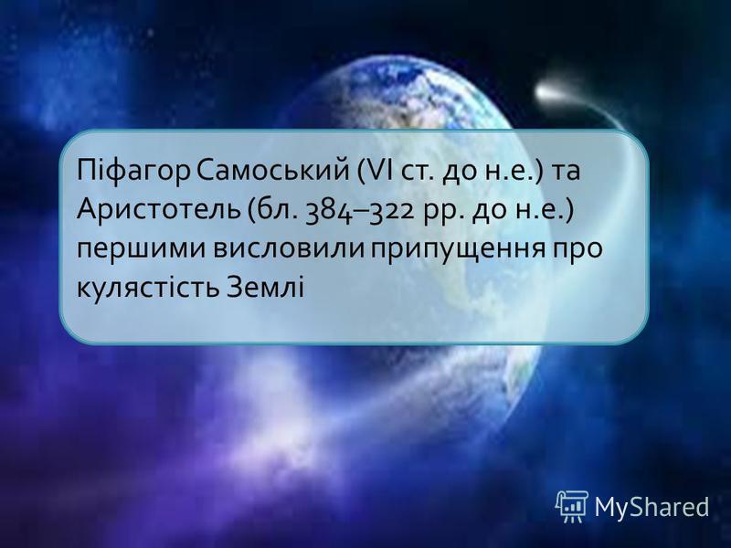 Піфагор Самоський (VI ст. до н.е.) та Аристотель (бл. 384–322 рр. до н.е.) першими висловили припущення про кулястість Землі