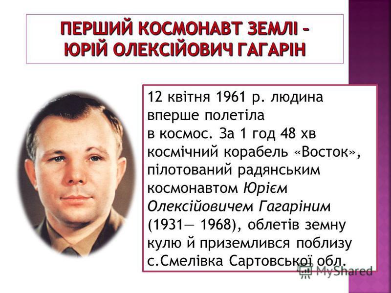 12 квітня 1961 р. людина вперше полетіла в космос. За 1 год 48 хв космічний корабель «Восток», пілотований радянським космонавтом Юрієм Олексійовичем Гагаріним (1931 1968), облетів земну кулю й приземлився поблизу с.Смелівка Сартовської обл.