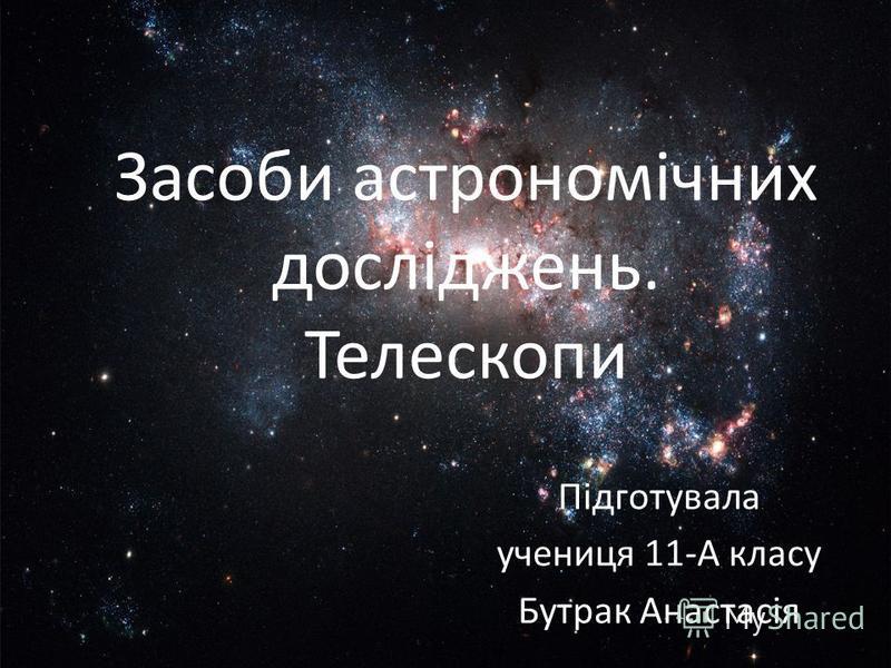 Засоби астрономічних досліджень. Телескопи Підготувала учениця 11-А класу Бутрак Анастасія
