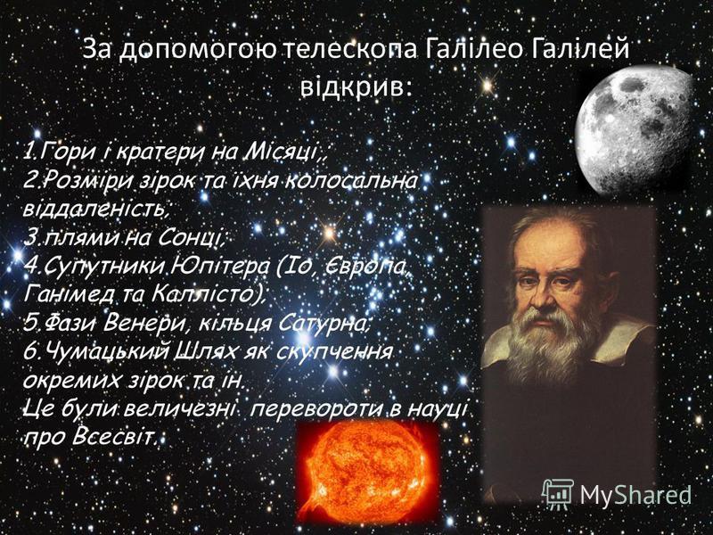 За допомогою телескопа Галілео Галілей відкрив: 1.Гори і кратери на Місяці,; 2.Розміри зірок та їхня колосальна віддаленість; 3.плями на Сонці; 4.Супутники Юпітера (Іо, Європа, Ганімед та Каллісто); 5.Фази Венери, кільця Сатурна; 6.Чумацький Шлях як