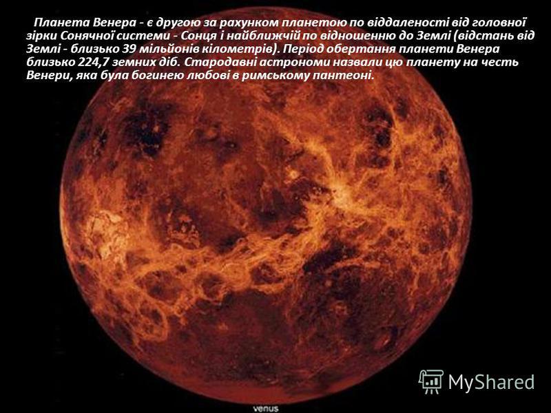 Планета Венера - є другою за рахунком планетою по віддаленості від головної зірки Сонячної системи - Сонця і найближчій по відношенню до Землі (відстань від Землі - близько 39 мільйонів кілометрів). Період обертання планети Венера близько 224,7 земни