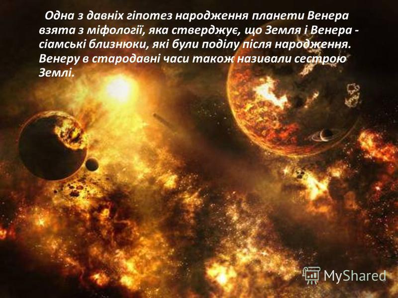Одна з давніх гіпотез народження планети Венера взята з міфології, яка стверджує, що Земля і Венера - сіамські близнюки, які були поділу після народження. Венеру в стародавні часи також називали сестрою Землі.
