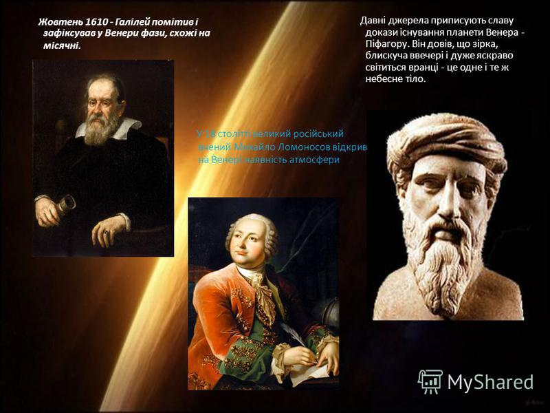 Жовтень 1610 - Галілей помітив і зафіксував у Венери фази, схожі на місячні. Давні джерела приписують славу докази існування планети Венера - Піфагору. Він довів, що зірка, блискуча ввечері і дуже яскраво світиться вранці - це одне і те ж небесне тіл