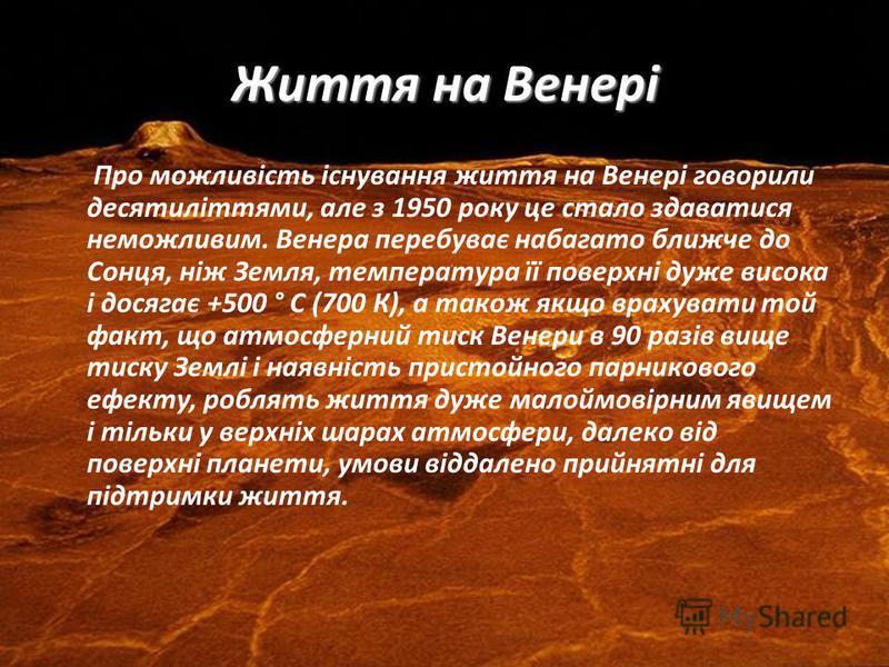 Життя на Венері Про можливість існування життя на Венері говорили десятиліттями, але з 1950 року це стало здаватися неможливим. Венера перебуває набагато ближче до Сонця, ніж Земля, температура її поверхні дуже висока і досягає +500 ° С (700 К), а та
