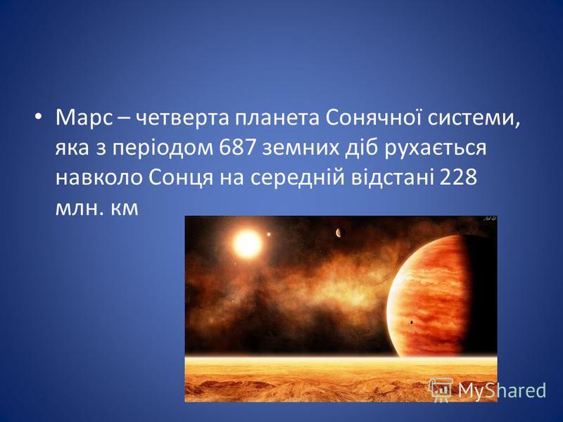 Марс – четверта планета Сонячної системи, яка з періодом 687 земних діб рухається навколо Сонця на середній відстані 228 млн. км