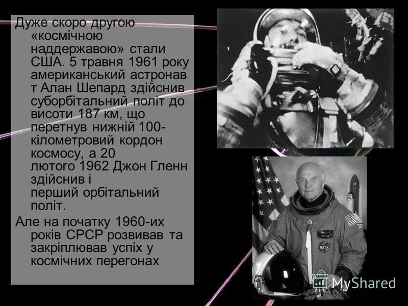 Дуже скоро другою «космічною наддержавою» стали США. 5 травня 1961 року американський астронав т Алан Шепард здійснив суборбітальний політ до висоти 187 км, що перетнув нижній 100- кілометровий кордон космосу, а 20 лютого 1962 Джон Гленн здійснив і п