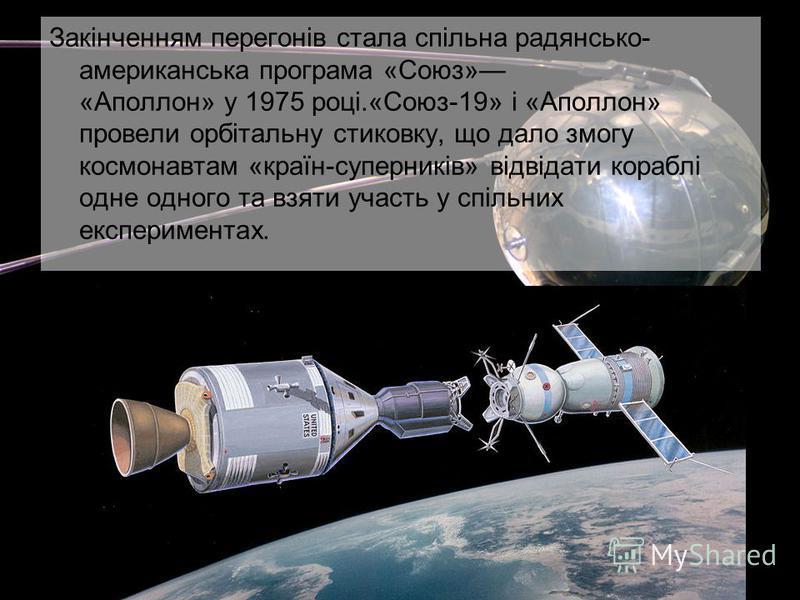 Закінченням перегонів стала спільна радянсько- американська програма «Союз» «Аполлон» у 1975 році.«Союз-19» і «Аполлон» провели орбітальну стиковку, що дало змогу космонавтам «країн-суперників» відвідати кораблі одне одного та взяти участь у спільних