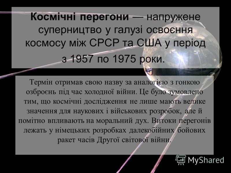Космічні перегони напружене суперництво у галузі освоєння космосу між СРСР та США у період з 1957 по 1975 роки. Термін отримав свою назву за аналогією з гонкою озброєнь під час холодної війни. Це було зумовлено тим, що космічні дослідження не лише ма