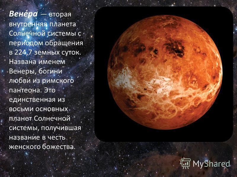 Вене́ра вторая внутренняя планета Солнечной системы с периодом обращения в 224,7 земных суток. Названа именем Венеры, богини любви из римского пантеона. Это единственная из восьми основных планет Солнечной системы, получившая название в честь женског