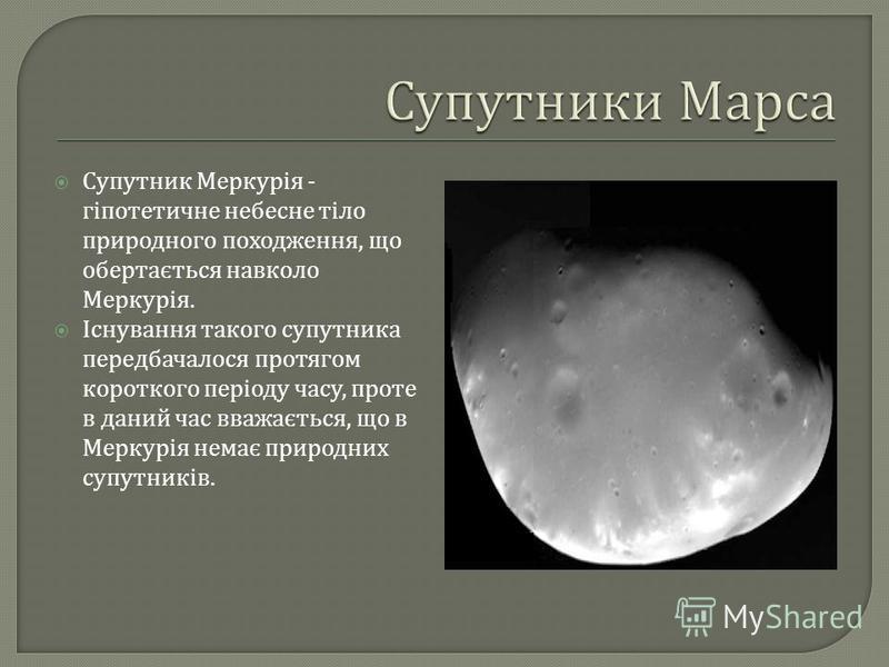 Супутник Меркурія - гіпотетичне небесне тіло природного походження, що обертається навколо Меркурія. Існування такого супутника передбачалося протягом короткого періоду часу, проте в даний час вважається, що в Меркурія немає природних супутників.