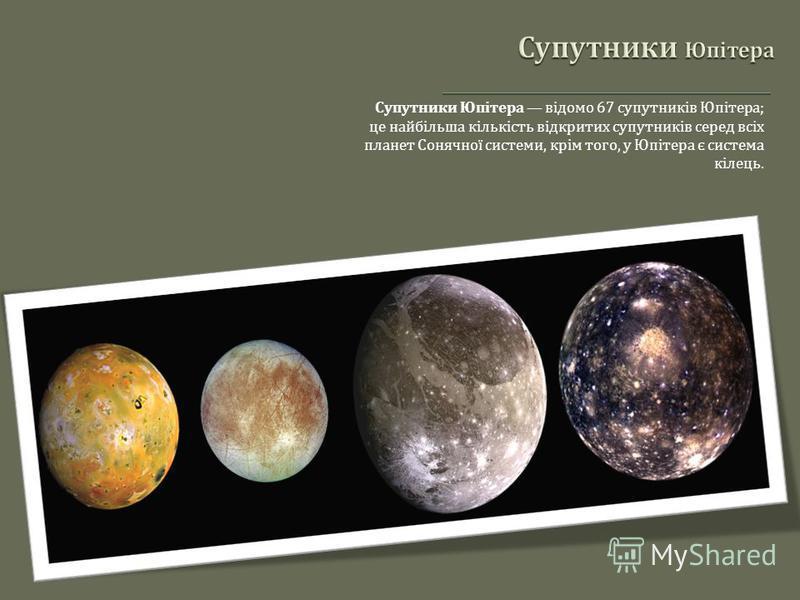 Супутники Юпітера відомо 67 супутників Юпітера ; це найбільша кількість відкритих супутників серед всіх планет Сонячної системи, крім того, у Юпітера є система кілець.