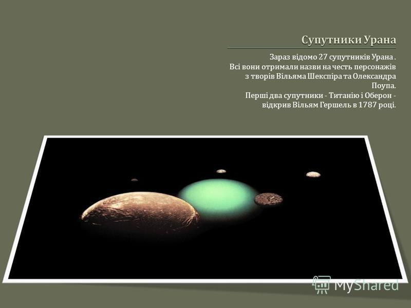 Зараз відомо 27 супутників Урана. Всі вони отримали назви на честь персонажів з творів Вільяма Шекспіра та Олександра Поупа. Перші два супутники - Титанію і Оберон - відкрив Вільям Гершель в 1787 році.
