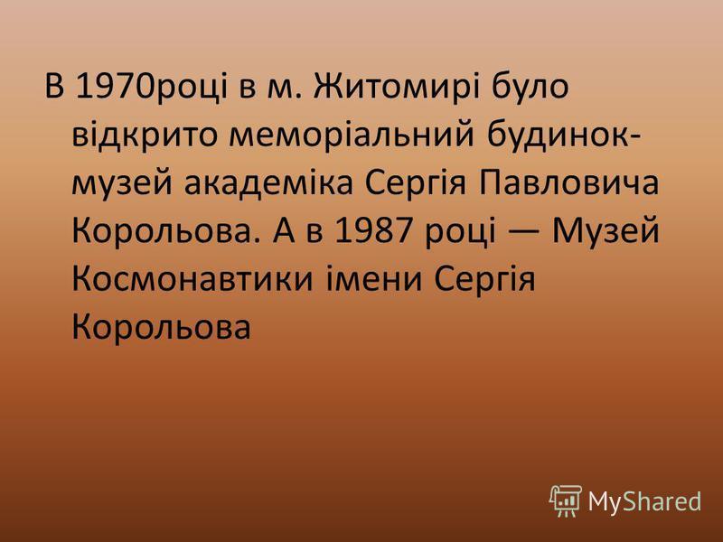 В 1970році в м. Житомирі було відкрито меморіальний будинок- музей академіка Сергія Павловича Корольова. А в 1987 році Музей Космонавтики імени Сергія Корольова