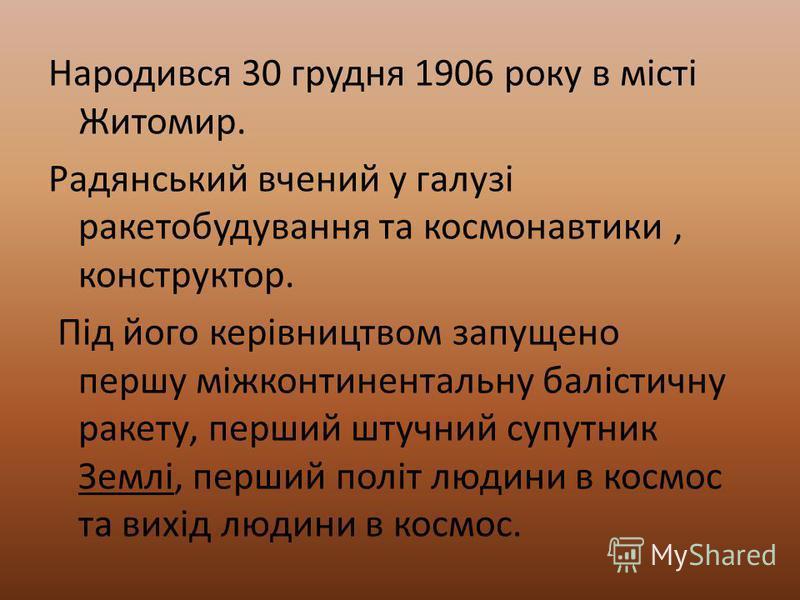 Народився 30 грудня 1906 року в місті Житомир. Радянський вчений у галузі ракетобудування та космонавтики, конструктор. Під його керівництвом запущено першу міжконтинентальну балістичну ракету, перший штучний супутник Землі, перший політ людини в кос